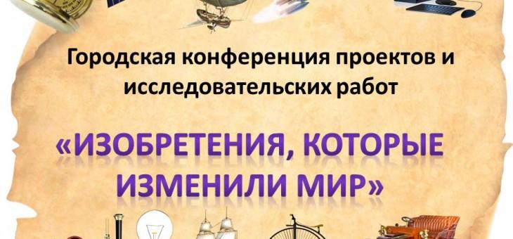 Городская конференция проектов и исследовательских работ «Изобретения, которые изменили мир».