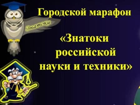 Городской интеллектуальный марафон «Знатоки российской науки и техники»