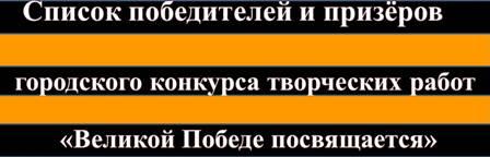 Список победителей и призёровгородского конкурса творческих работ«Великой Победе посвящается»